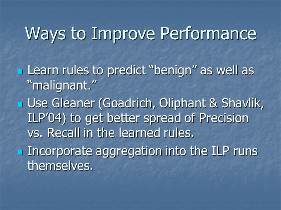 "Ways to Improve Performance Learn rules to predict ""benign"" as well as ""malignant."" Learn rules to predict ""benign"" as well as ""malignant."" Use Gleane"