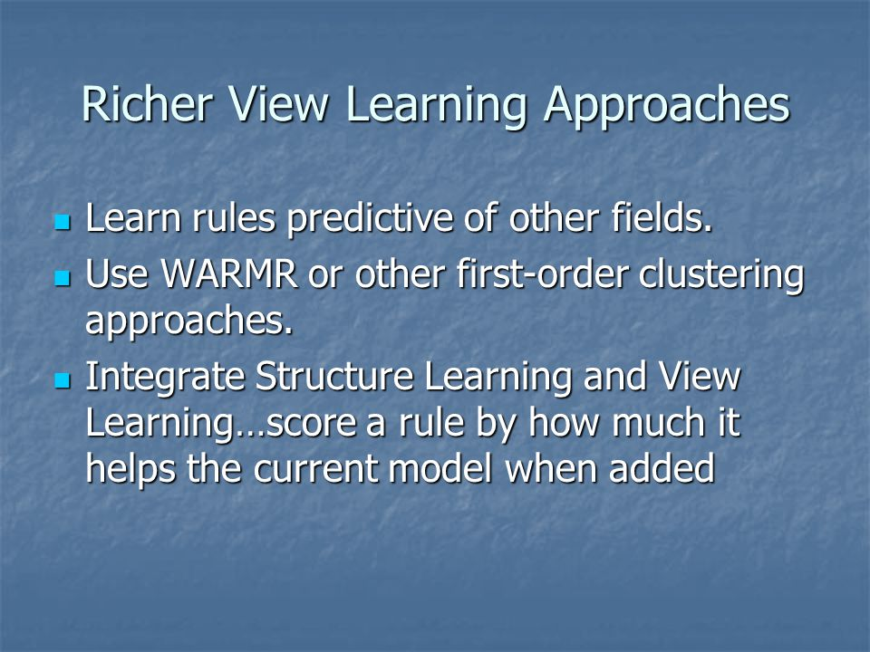 Richer View Learning Approaches Learn rules predictive of other fields.