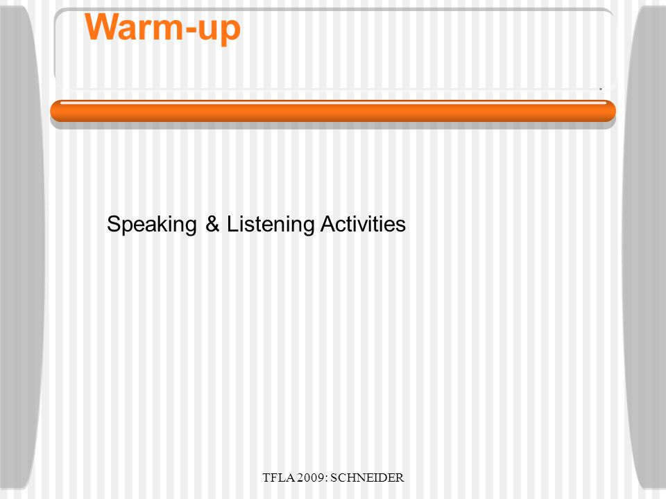 TFLA 2009: SCHNEIDER Warm-up Friendly Introduction Goal of course/program: Speaking & Listening