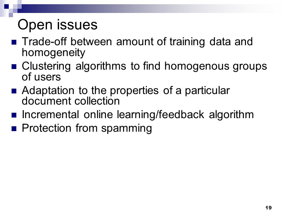 19 Open issues Trade-off between amount of training data and homogeneity Clustering algorithms to find homogenous groups of users Adaptation to the pr