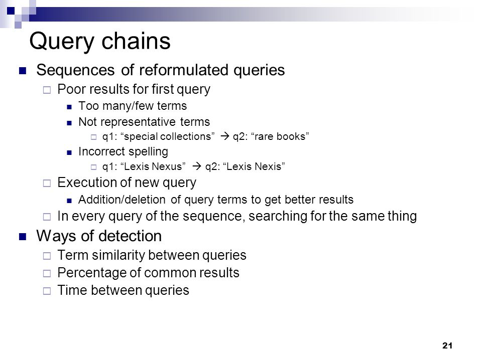 """21 Query chains Sequences of reformulated queries  Poor results for first query Too many/few terms Not representative terms  q1: """"special collection"""