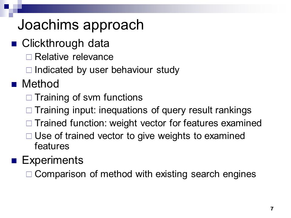 7 Joachims approach Clickthrough data  Relative relevance  Indicated by user behaviour study Method  Training of svm functions  Training input: in