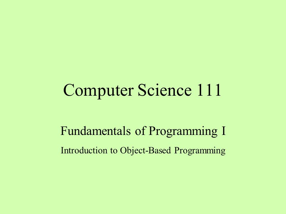 Computer Science 111 Fundamentals of Programming I Introduction to Object-Based Programming