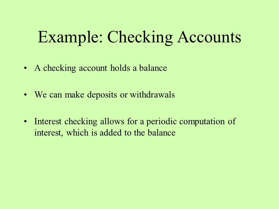 Example: Checking Accounts A checking account holds a balance We can make deposits or withdrawals Interest checking allows for a periodic computation of interest, which is added to the balance