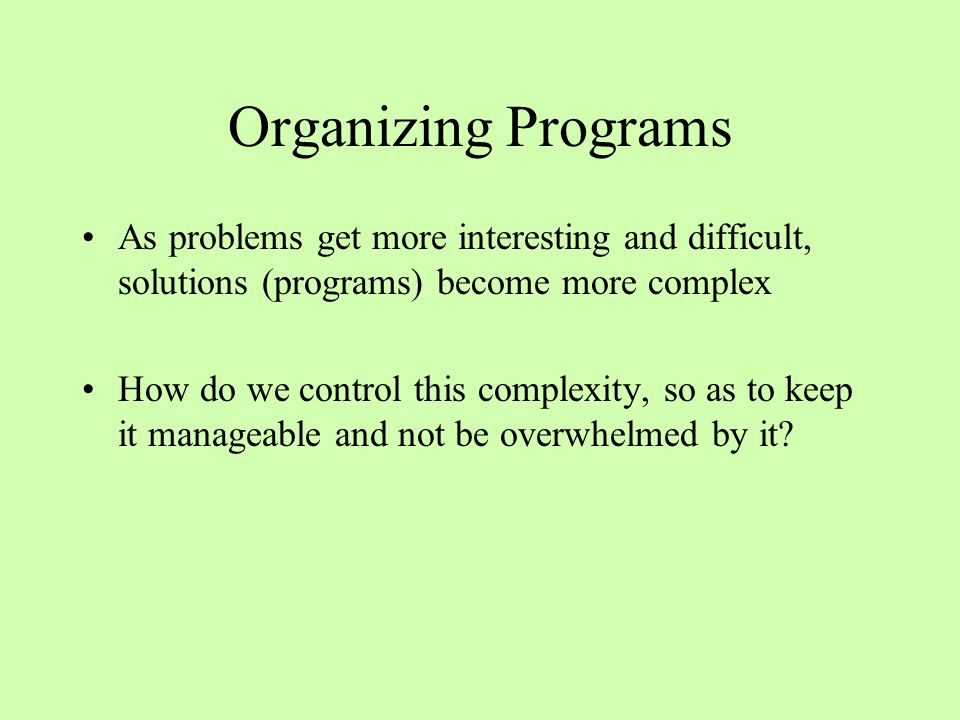 Organizing Programs As problems get more interesting and difficult, solutions (programs) become more complex How do we control this complexity, so as to keep it manageable and not be overwhelmed by it