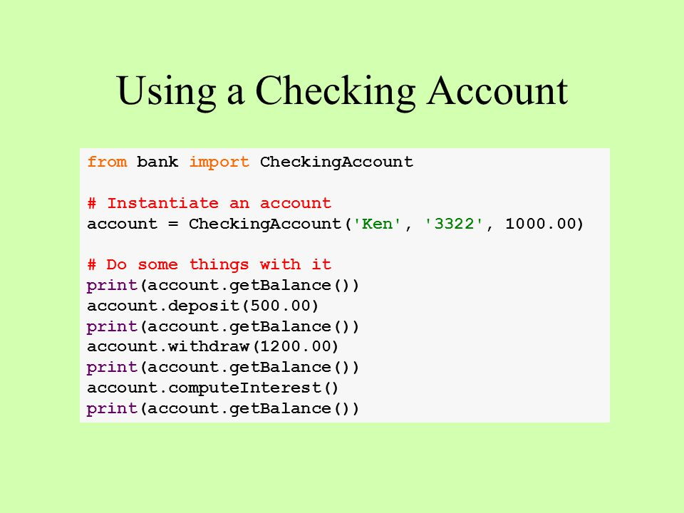 from bank import CheckingAccount # Instantiate an account account = CheckingAccount( Ken , 3322 , 1000.00) # Do some things with it print(account.getBalance()) account.deposit(500.00) print(account.getBalance()) account.withdraw(1200.00) print(account.getBalance()) account.computeInterest() print(account.getBalance()) Using a Checking Account
