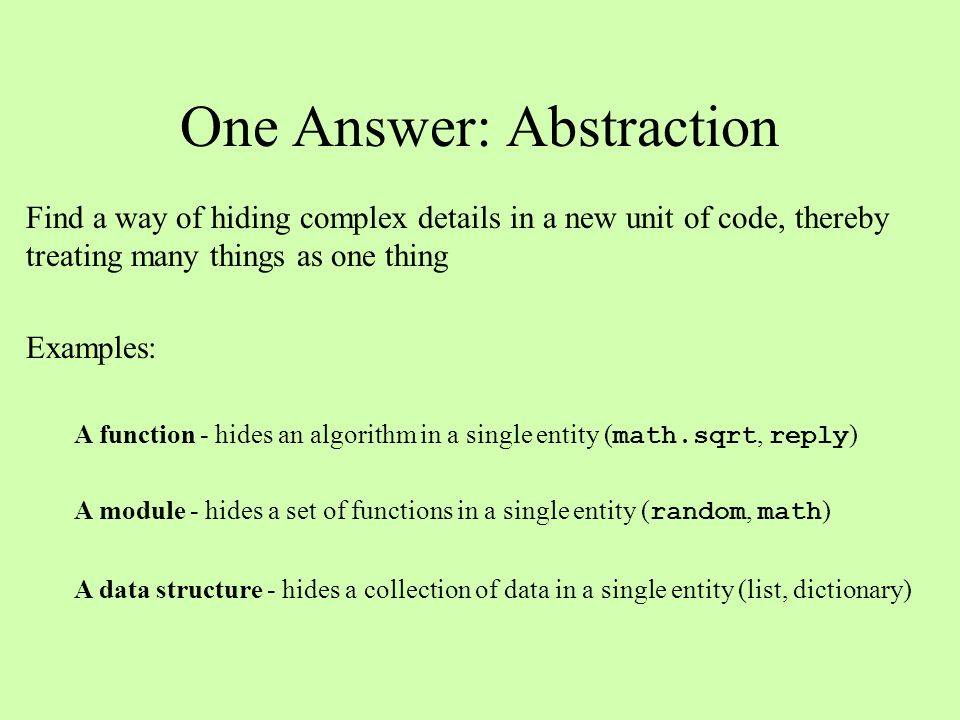 One Answer: Abstraction Find a way of hiding complex details in a new unit of code, thereby treating many things as one thing Examples: A function - hides an algorithm in a single entity ( math.sqrt, reply ) A module - hides a set of functions in a single entity ( random, math ) A data structure - hides a collection of data in a single entity (list, dictionary)