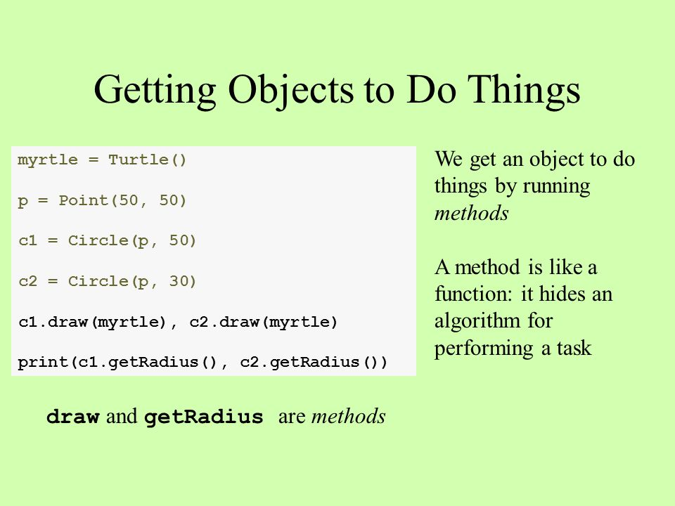 myrtle = Turtle() p = Point(50, 50) c1 = Circle(p, 50) c2 = Circle(p, 30) c1.draw(myrtle), c2.draw(myrtle) print(c1.getRadius(), c2.getRadius()) We get an object to do things by running methods A method is like a function: it hides an algorithm for performing a task Getting Objects to Do Things draw and getRadius are methods