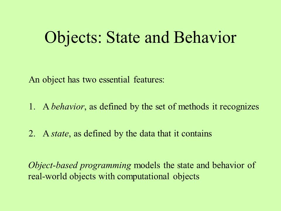 Objects: State and Behavior An object has two essential features: 1.A behavior, as defined by the set of methods it recognizes 2.A state, as defined by the data that it contains Object-based programming models the state and behavior of real-world objects with computational objects