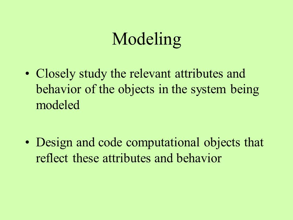 Modeling Closely study the relevant attributes and behavior of the objects in the system being modeled Design and code computational objects that reflect these attributes and behavior