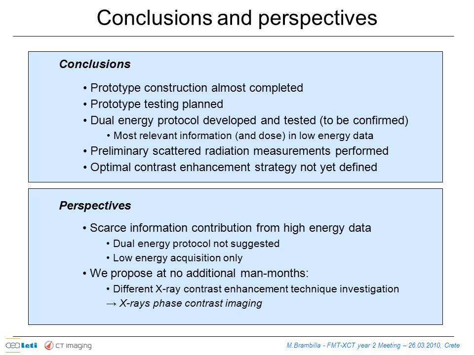 M.Brambilla - FMT-XCT year 2 Meeting – 26.03.2010, Crete Conclusions and perspectives Prototype construction almost completed Prototype testing planned Dual energy protocol developed and tested (to be confirmed) Most relevant information (and dose) in low energy data Preliminary scattered radiation measurements performed Optimal contrast enhancement strategy not yet defined Conclusions Perspectives Scarce information contribution from high energy data Dual energy protocol not suggested Low energy acquisition only We propose at no additional man-months: Different X-ray contrast enhancement technique investigation → X-rays phase contrast imaging