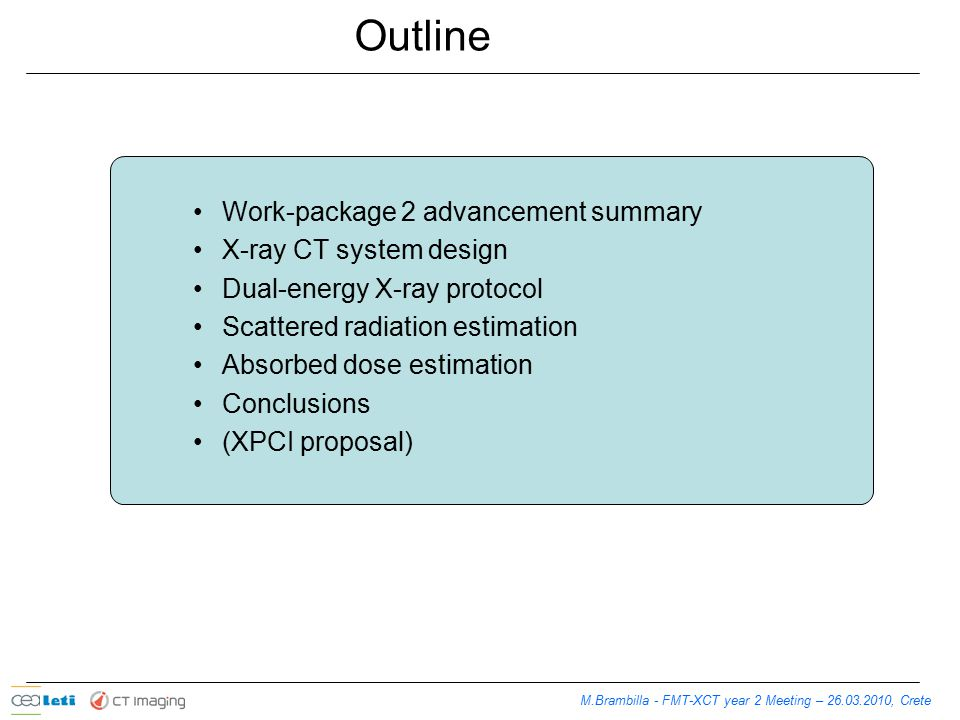 Outline Work-package 2 advancement summary X-ray CT system design Dual-energy X-ray protocol Scattered radiation estimation Absorbed dose estimation Conclusions (XPCI proposal) M.Brambilla - FMT-XCT year 2 Meeting – 26.03.2010, Crete