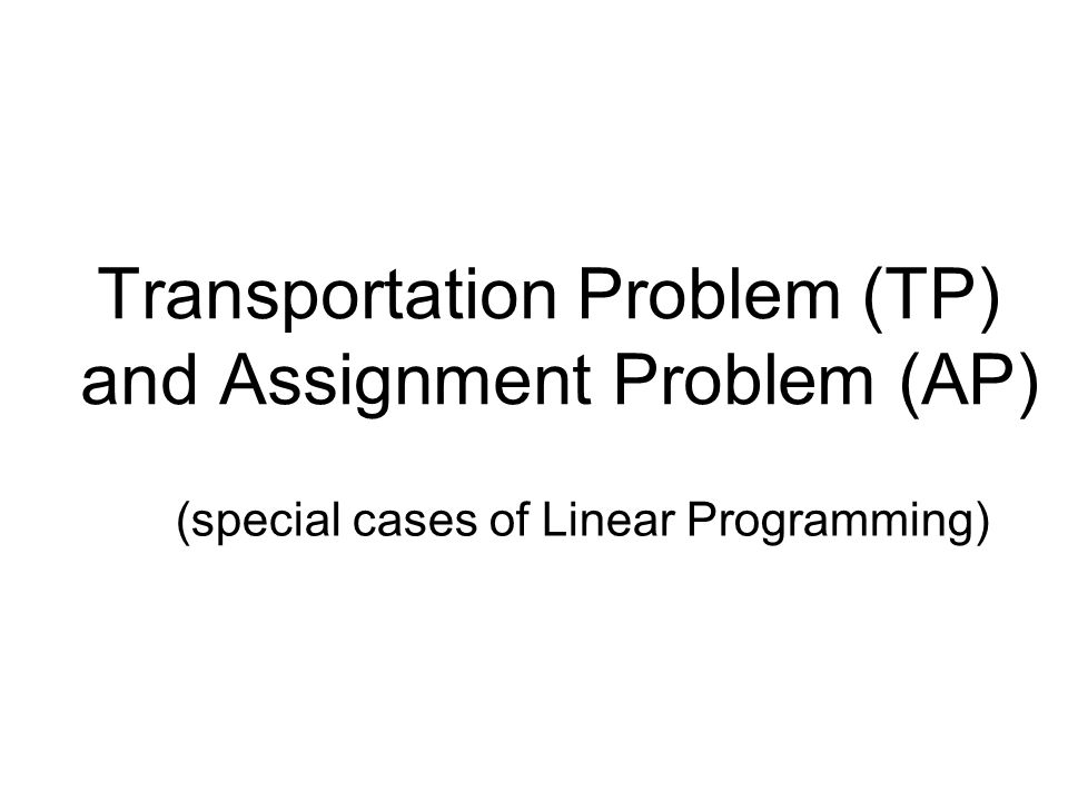 Transportation Problem (TP) and Assignment Problem (AP) (special cases of Linear Programming)