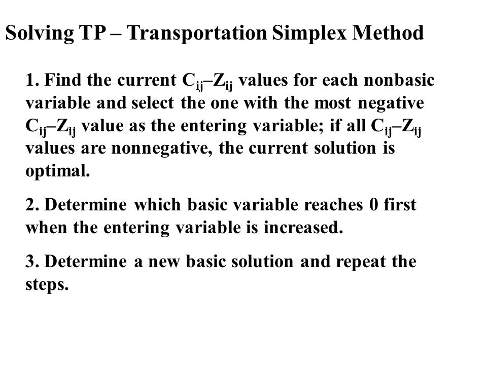 Solving TP – Transportation Simplex Method 1. Find the current C ij –Z ij values for each nonbasic variable and select the one with the most negative