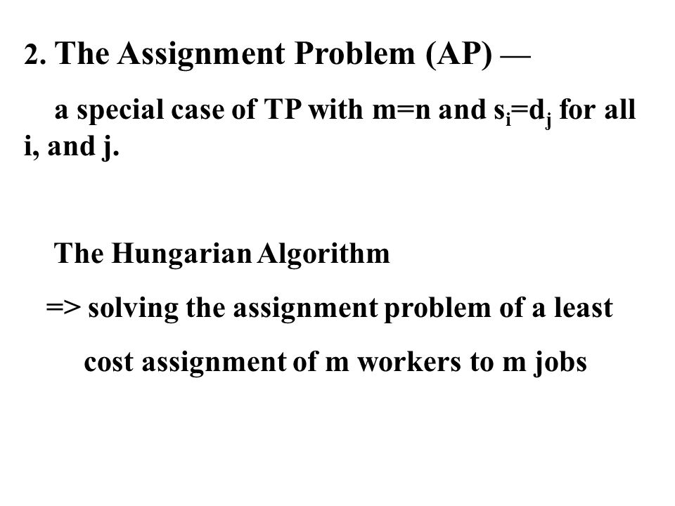 2. The Assignment Problem (AP) — a special case of TP with m=n and s i =d j for all i, and j. The Hungarian Algorithm => solving the assignment proble