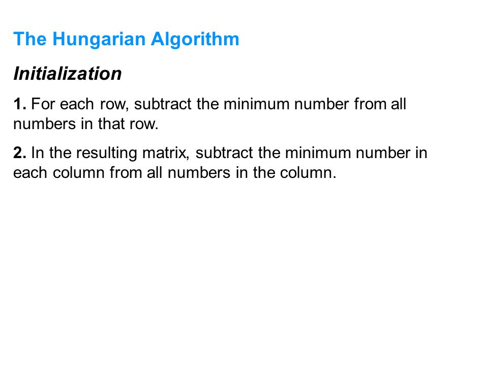 The Hungarian Algorithm Initialization 1. For each row, subtract the minimum number from all numbers in that row. 2. In the resulting matrix, subtract