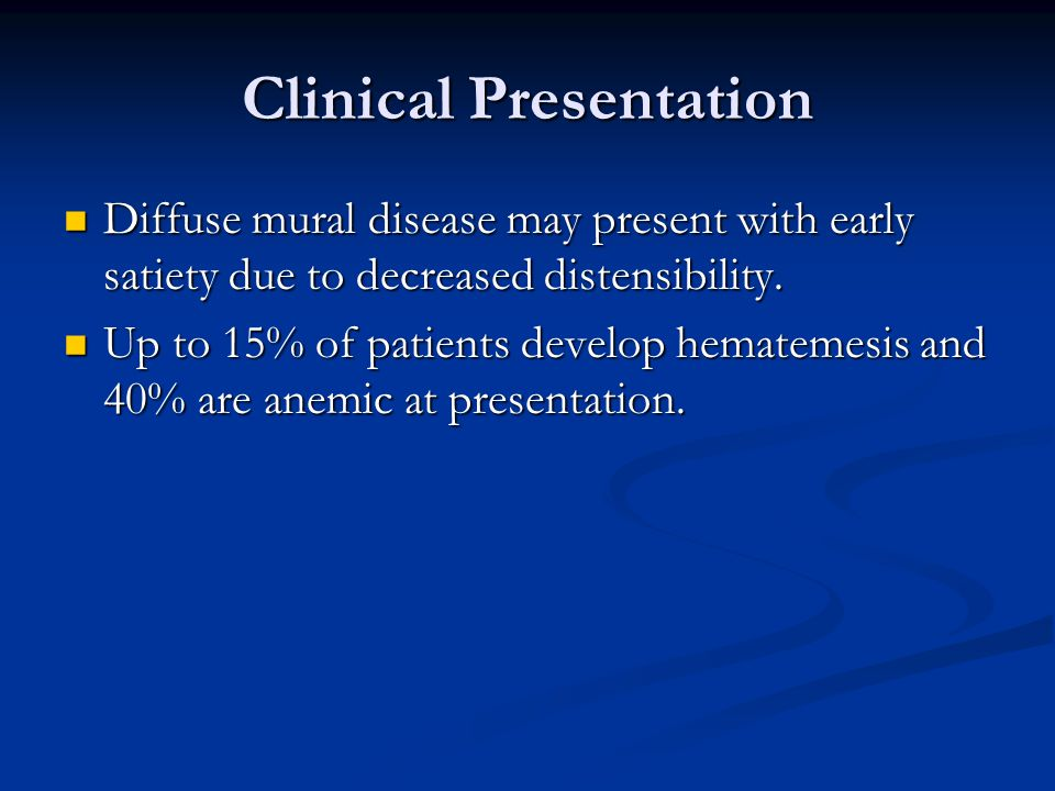 Clinical Presentation Diffuse mural disease may present with early satiety due to decreased distensibility.