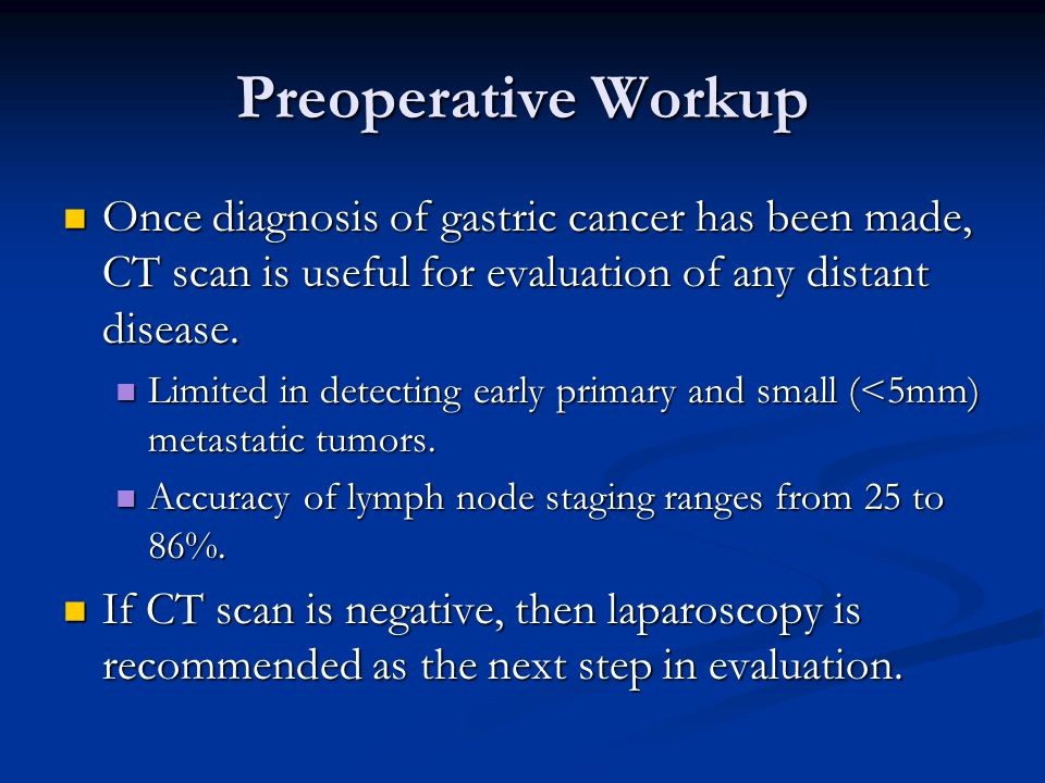 Preoperative Workup Once diagnosis of gastric cancer has been made, CT scan is useful for evaluation of any distant disease.