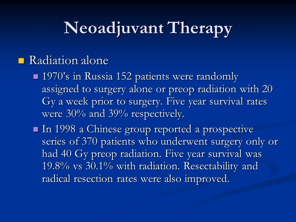 Neoadjuvant Therapy Radiation alone Radiation alone 1970's in Russia 152 patients were randomly assigned to surgery alone or preop radiation with 20 Gy a week prior to surgery.