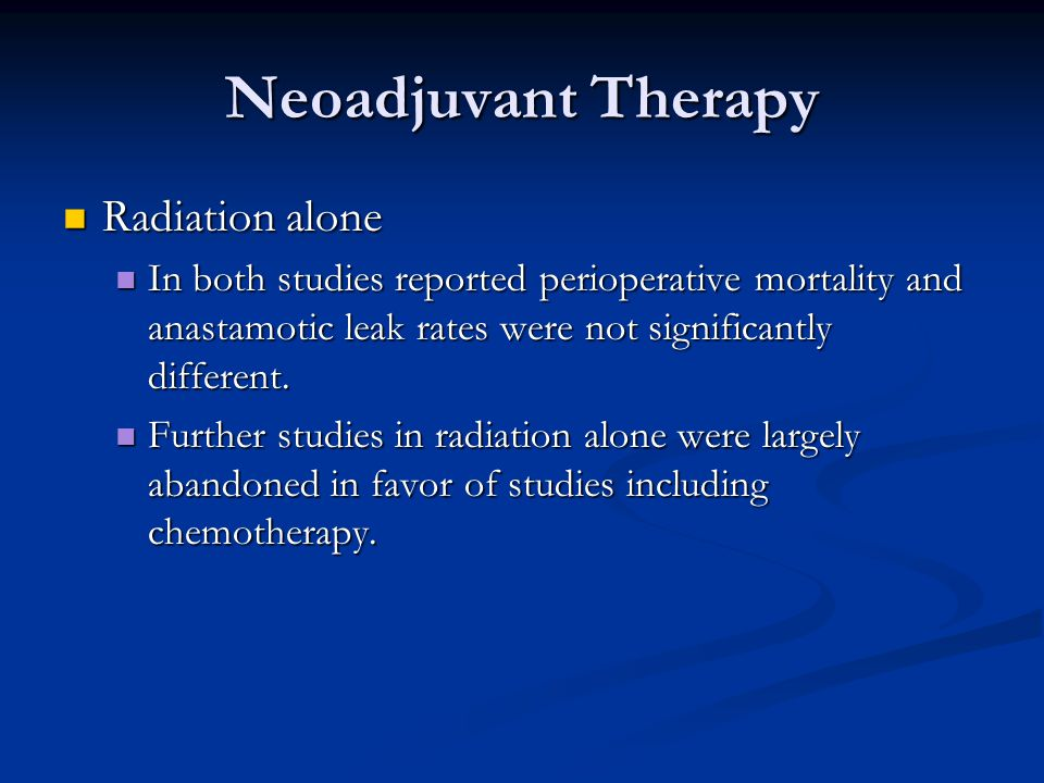 Neoadjuvant Therapy Radiation alone Radiation alone In both studies reported perioperative mortality and anastamotic leak rates were not significantly different.