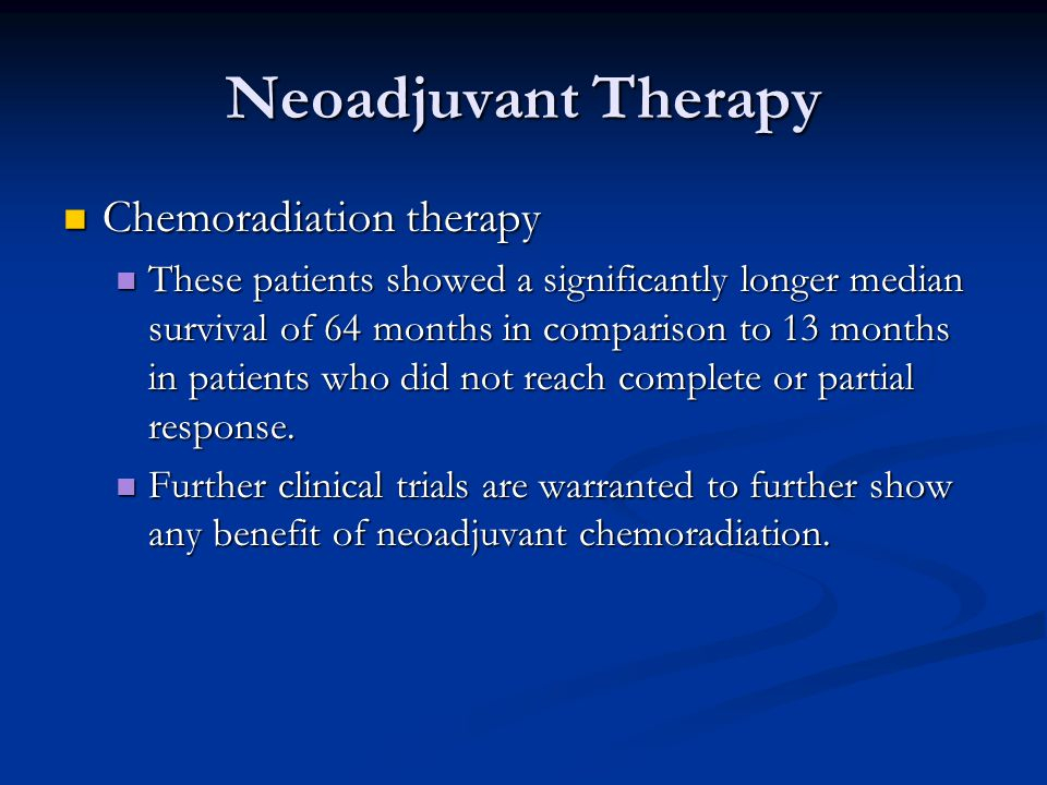 Neoadjuvant Therapy Chemoradiation therapy Chemoradiation therapy These patients showed a significantly longer median survival of 64 months in comparison to 13 months in patients who did not reach complete or partial response.