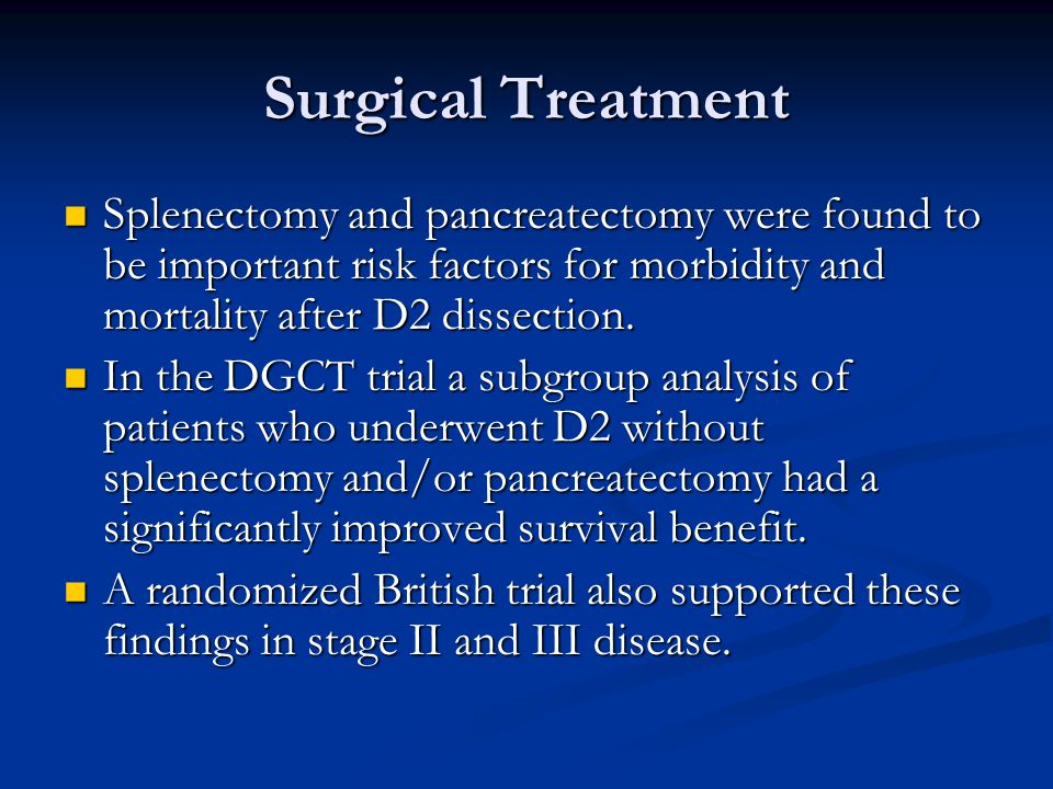 Surgical Treatment Splenectomy and pancreatectomy were found to be important risk factors for morbidity and mortality after D2 dissection.