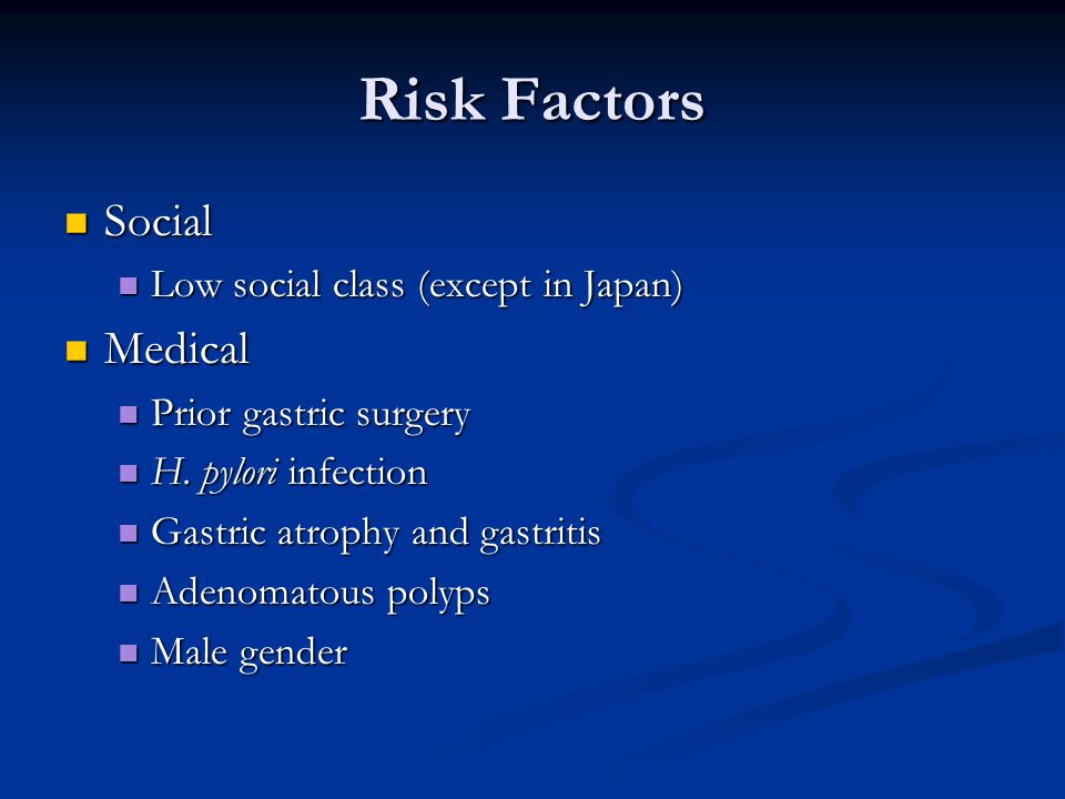 Risk Factors Social Social Low social class (except in Japan) Low social class (except in Japan) Medical Medical Prior gastric surgery Prior gastric surgery H.