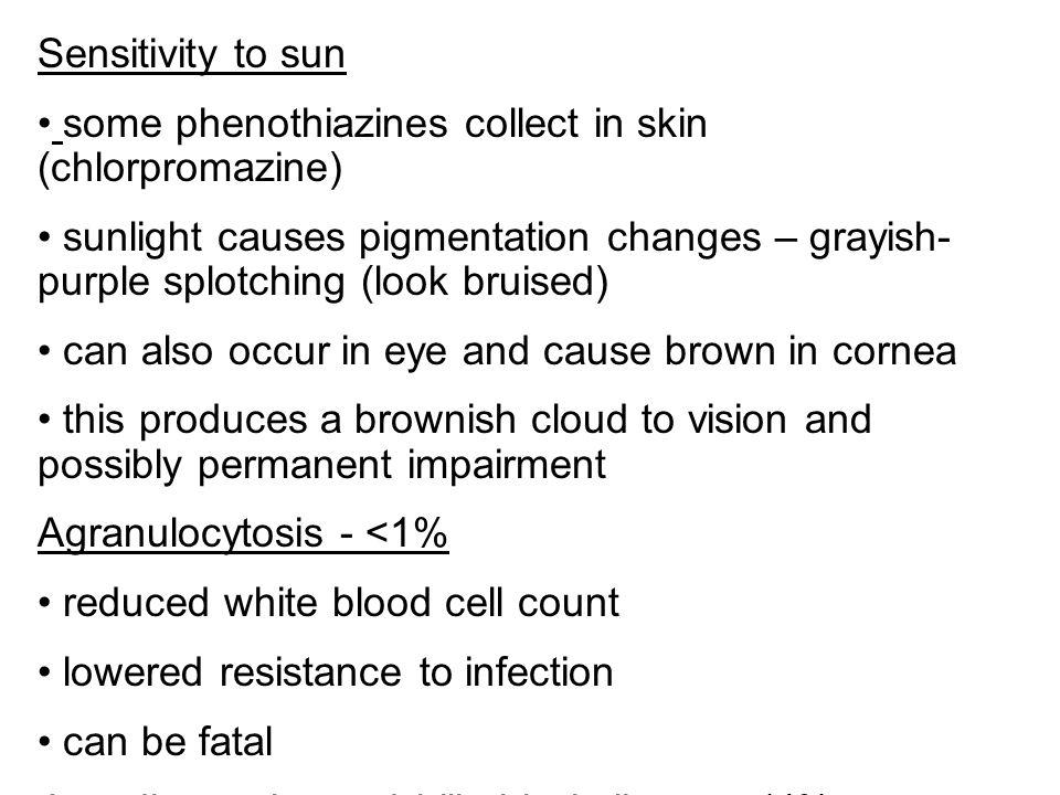 Sensitivity to sun some phenothiazines collect in skin (chlorpromazine) sunlight causes pigmentation changes – grayish- purple splotching (look bruise