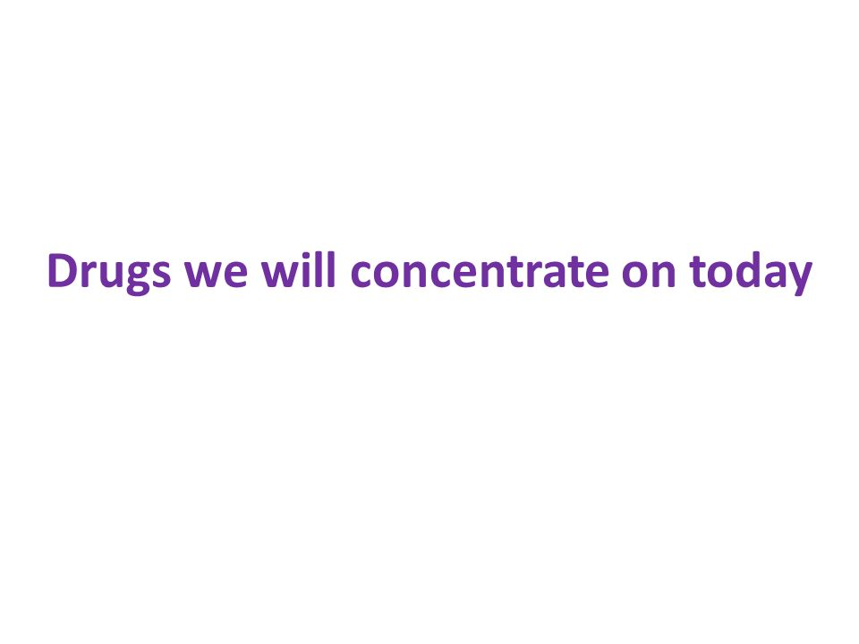 Drugs we will concentrate on today