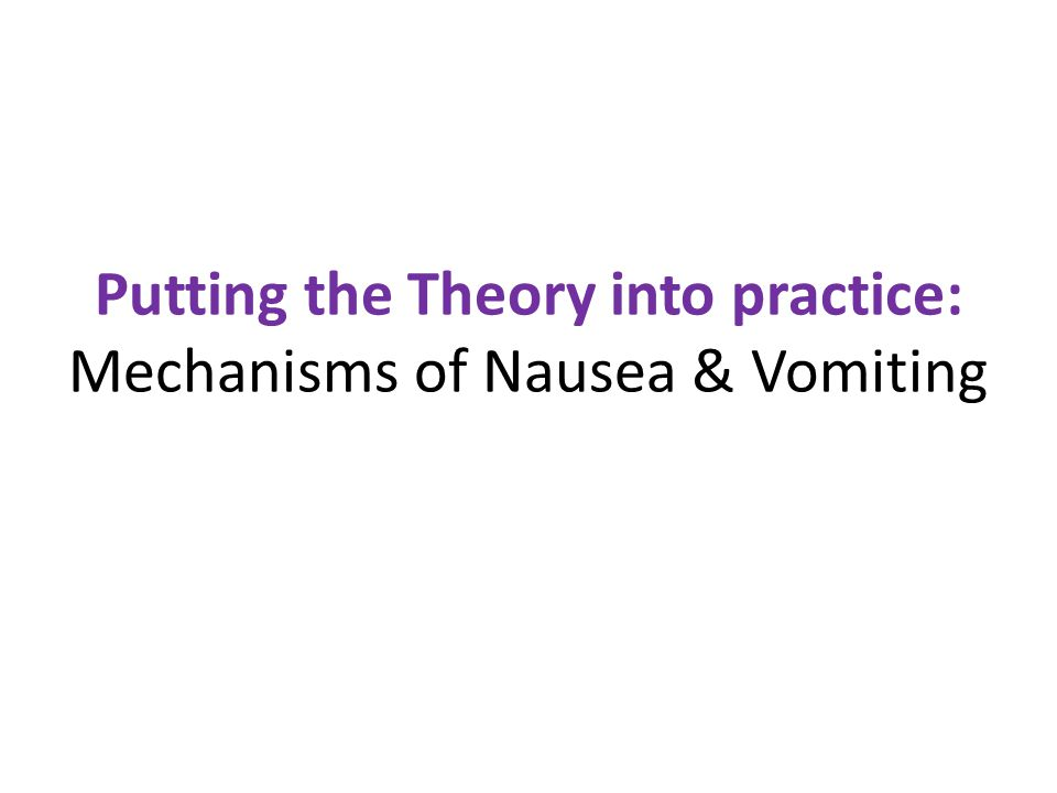 Putting the Theory into practice: Mechanisms of Nausea & Vomiting