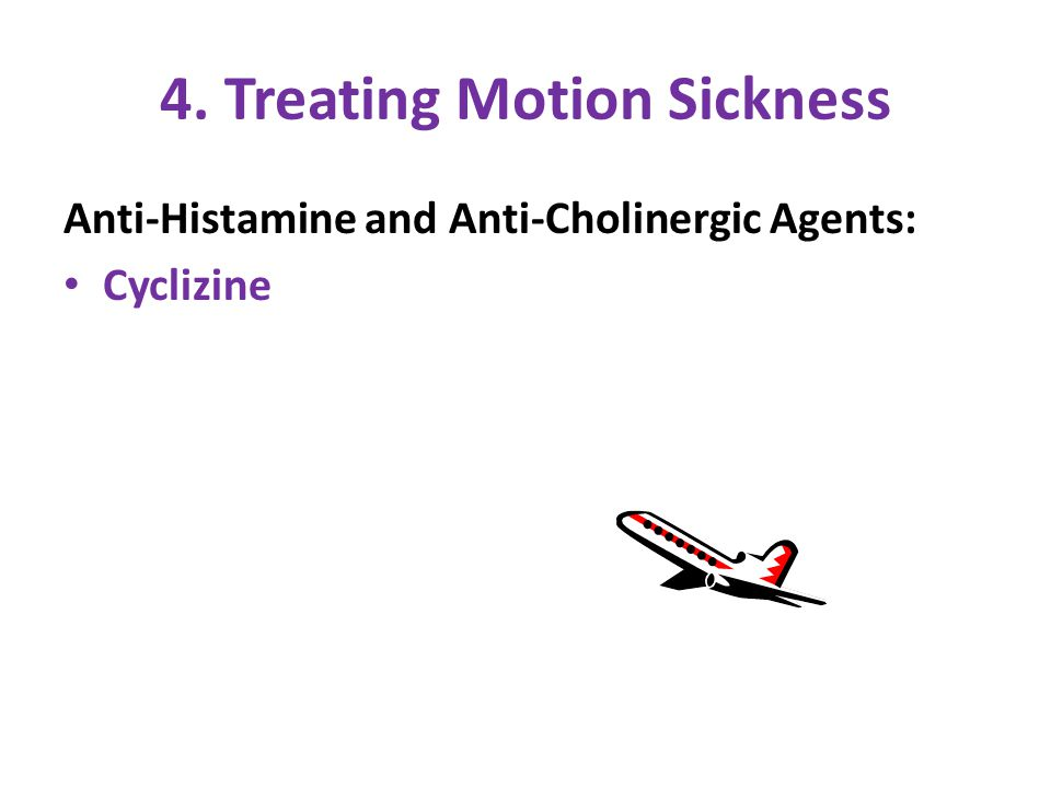 4. Treating Motion Sickness Anti-Histamine and Anti-Cholinergic Agents: Cyclizine