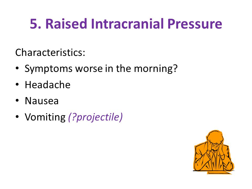 5. Raised Intracranial Pressure Characteristics: Symptoms worse in the morning.
