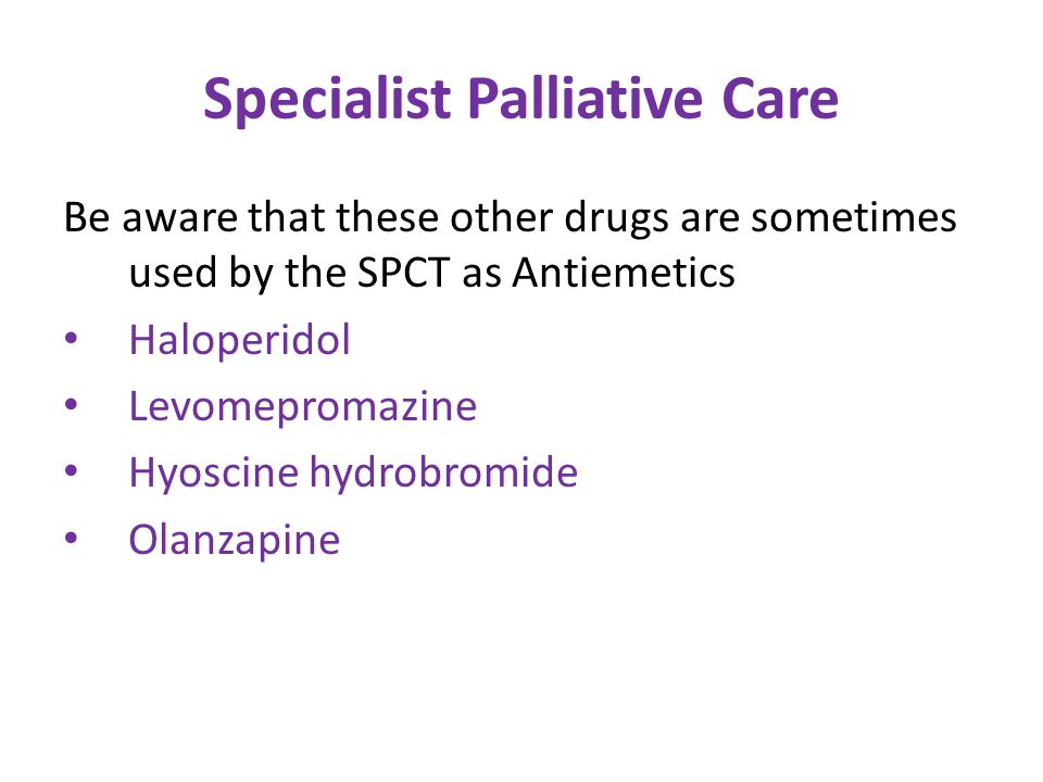 Specialist Palliative Care Be aware that these other drugs are sometimes used by the SPCT as Antiemetics Haloperidol Levomepromazine Hyoscine hydrobromide Olanzapine