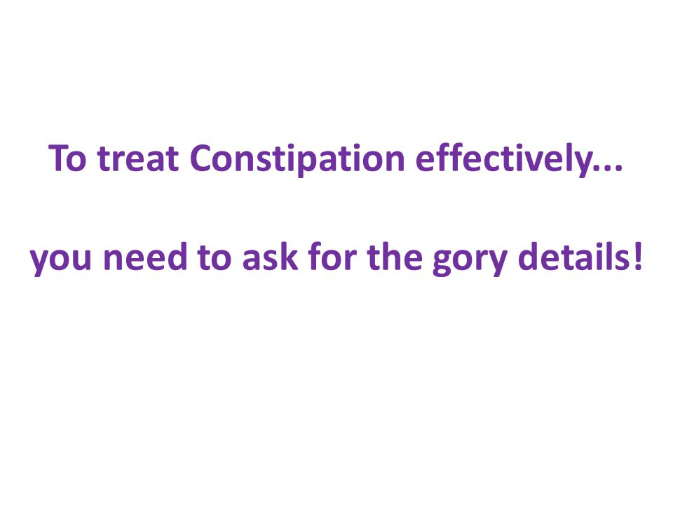 To treat Constipation effectively... you need to ask for the gory details!