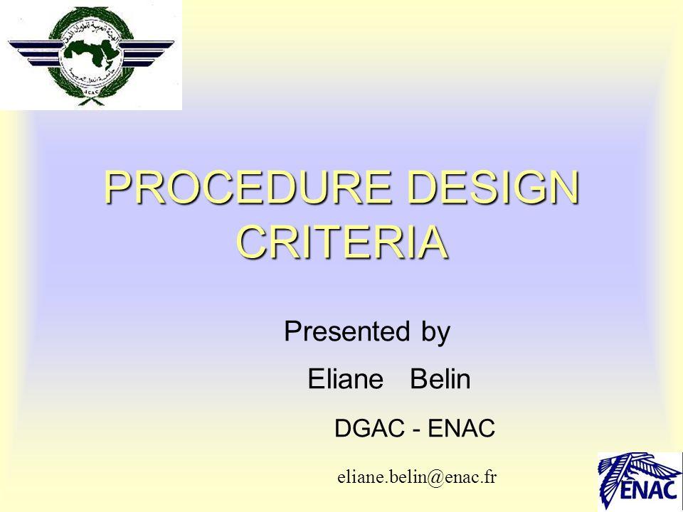 1 PROCEDURE DESIGN CRITERIA Presented by Eliane Belin DGAC - ENAC eliane.belin@enac.fr