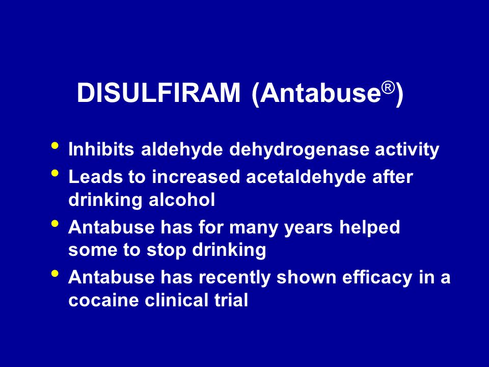 DISULFIRAM (Antabuse ® ) Inhibits aldehyde dehydrogenase activity Leads to increased acetaldehyde after drinking alcohol Antabuse has for many years h