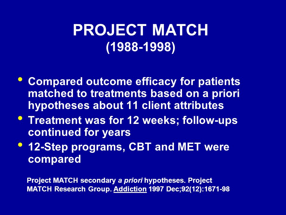PROJECT MATCH (1988-1998) Compared outcome efficacy for patients matched to treatments based on a priori hypotheses about 11 client attributes Treatme