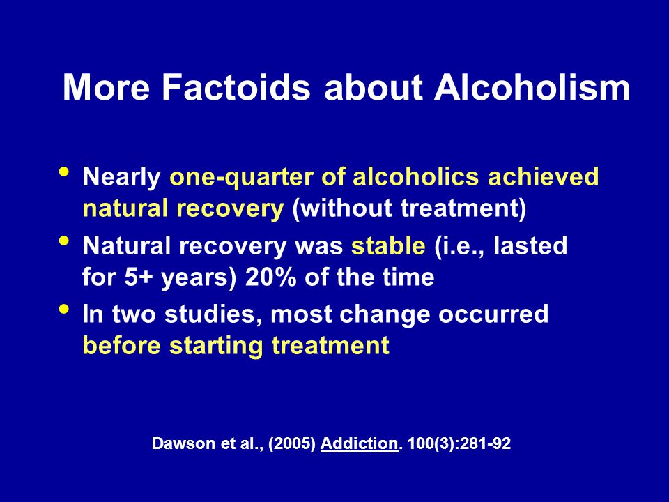 Nearly one-quarter of alcoholics achieved natural recovery (without treatment) Natural recovery was stable (i.e., lasted for 5+ years) 20% of the time