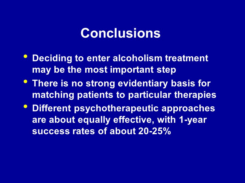 Conclusions Deciding to enter alcoholism treatment may be the most important step There is no strong evidentiary basis for matching patients to partic