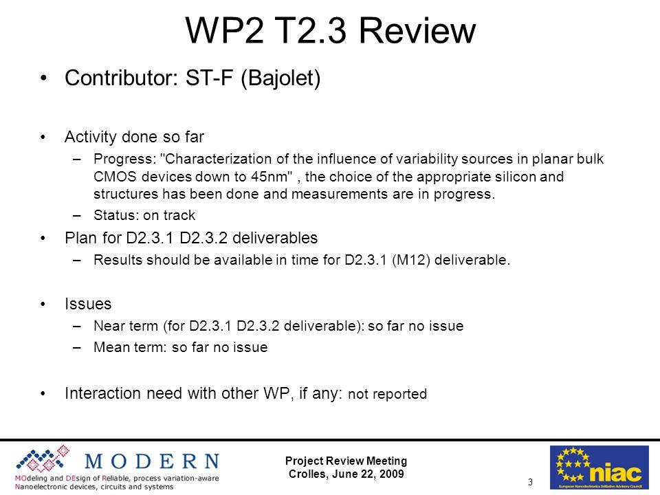 Project Review Meeting Crolles, June 22, 2009 3 WP2 T2.3 Review Contributor: ST-F (Bajolet) Activity done so far –Progress: Characterization of the influence of variability sources in planar bulk CMOS devices down to 45nm , the choice of the appropriate silicon and structures has been done and measurements are in progress.