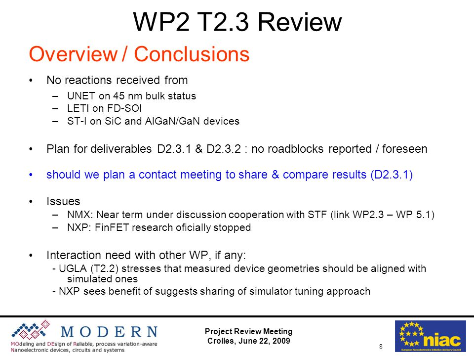 Project Review Meeting Crolles, June 22, 2009 8 WP2 T2.3 Review Overview / Conclusions No reactions received from –UNET on 45 nm bulk status –LETI on FD-SOI –ST-I on SiC and AlGaN/GaN devices Plan for deliverables D2.3.1 & D2.3.2 : no roadblocks reported / foreseen should we plan a contact meeting to share & compare results (D2.3.1) Issues –NMX: Near term under discussion cooperation with STF (link WP2.3 – WP 5.1) –NXP: FinFET research oficially stopped Interaction need with other WP, if any: - UGLA (T2.2) stresses that measured device geometries should be aligned with simulated ones - NXP sees benefit of suggests sharing of simulator tuning approach