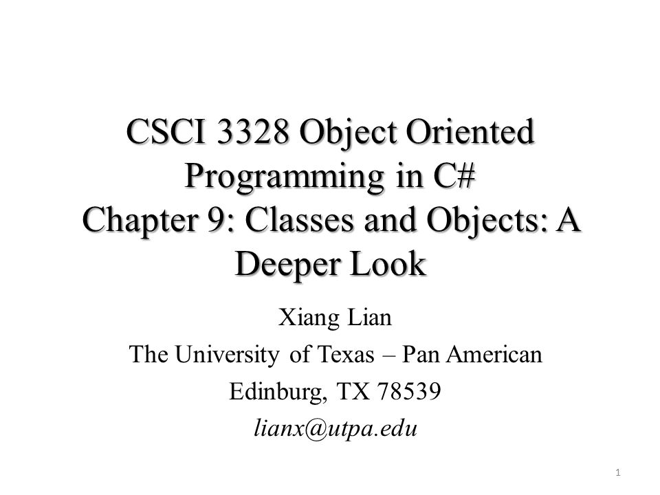 CSCI 3328 Object Oriented Programming in C# Chapter 9: Classes and Objects: A Deeper Look 1 Xiang Lian The University of Texas – Pan American Edinburg, TX 78539 lianx@utpa.edu
