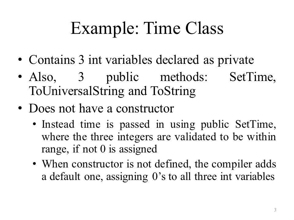 Example: Time Class Contains 3 int variables declared as private Also, 3 public methods: SetTime, ToUniversalString and ToString Does not have a constructor Instead time is passed in using public SetTime, where the three integers are validated to be within range, if not 0 is assigned When constructor is not defined, the compiler adds a default one, assigning 0's to all three int variables 3