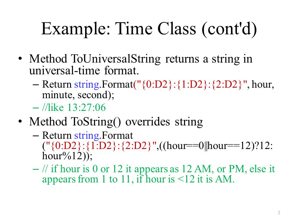 Example: Time Class (cont d) Method ToUniversalString returns a string in universal-time format.