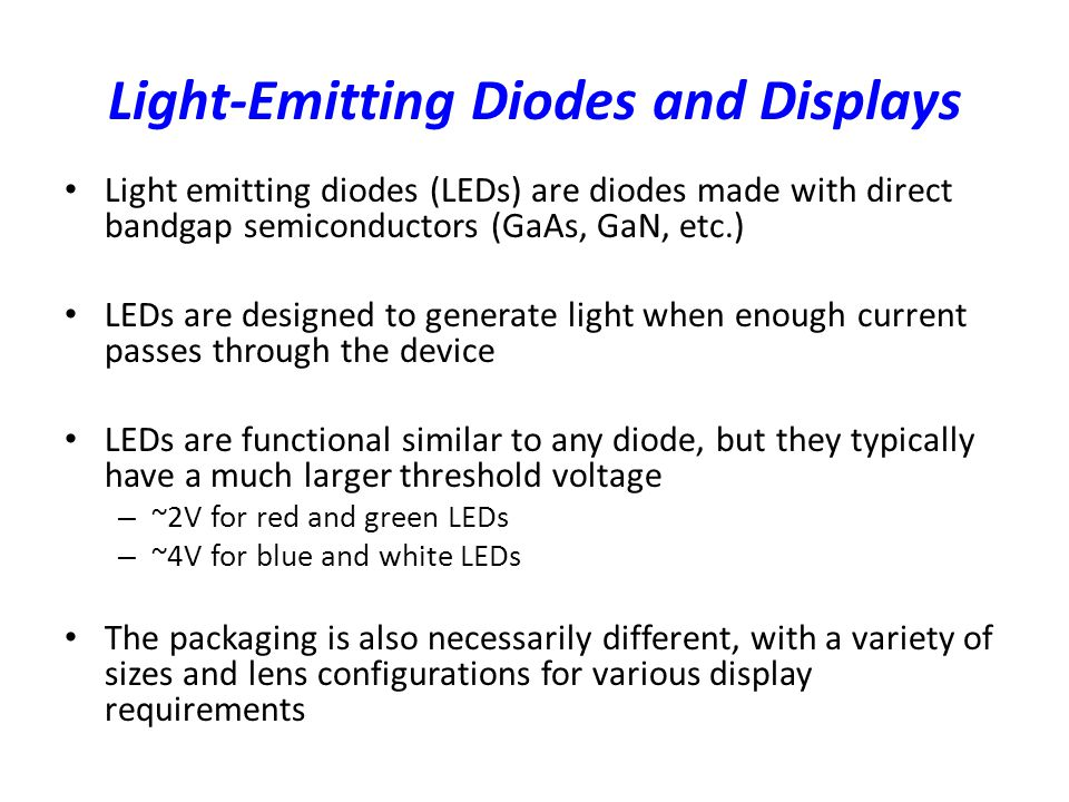 Light-Emitting Diodes and Displays Light emitting diodes (LEDs) are diodes made with direct bandgap semiconductors (GaAs, GaN, etc.) LEDs are designed