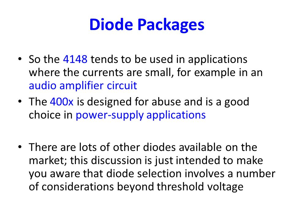 Diode Packages So the 4148 tends to be used in applications where the currents are small, for example in an audio amplifier circuit The 400x is design