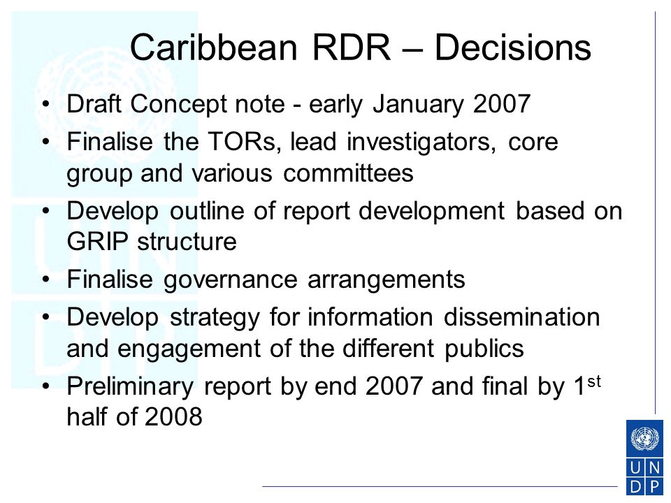 Caribbean RDR – Decisions Draft Concept note - early January 2007 Finalise the TORs, lead investigators, core group and various committees Develop outline of report development based on GRIP structure Finalise governance arrangements Develop strategy for information dissemination and engagement of the different publics Preliminary report by end 2007 and final by 1 st half of 2008
