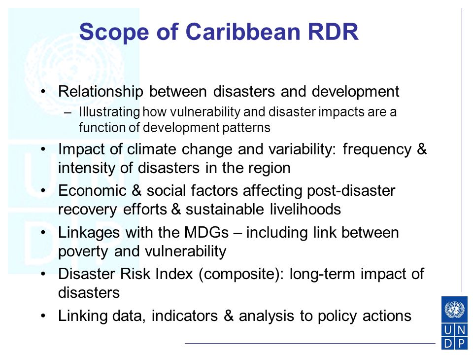 Scope of Caribbean RDR Relationship between disasters and development –Illustrating how vulnerability and disaster impacts are a function of development patterns Impact of climate change and variability: frequency & intensity of disasters in the region Economic & social factors affecting post-disaster recovery efforts & sustainable livelihoods Linkages with the MDGs – including link between poverty and vulnerability Disaster Risk Index (composite): long-term impact of disasters Linking data, indicators & analysis to policy actions