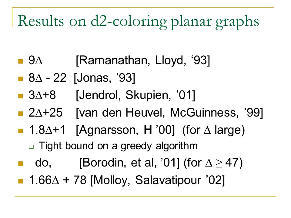 Results on d2-coloring planar graphs 9  [Ramanathan, Lloyd, '93] 8  - 22 [Jonas, '93] 3  +8 [Jendrol, Skupien, '01] 2  +25 [van den Heuvel, McGuinness, '99] 1.8  +1 [Agnarsson, H '00] (for  large)  Tight bound on a greedy algorithm do, [Borodin, et al, '01] (for  ≥ 47) 1.66  + 78 [Molloy, Salavatipour '02]