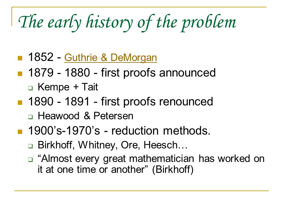 The early history of the problem 1852 - Guthrie & DeMorgan Guthrie & DeMorgan 1879 - 1880 - first proofs announced  Kempe + Tait 1890 - 1891 - first proofs renounced  Heawood & Petersen 1900's-1970's - reduction methods.